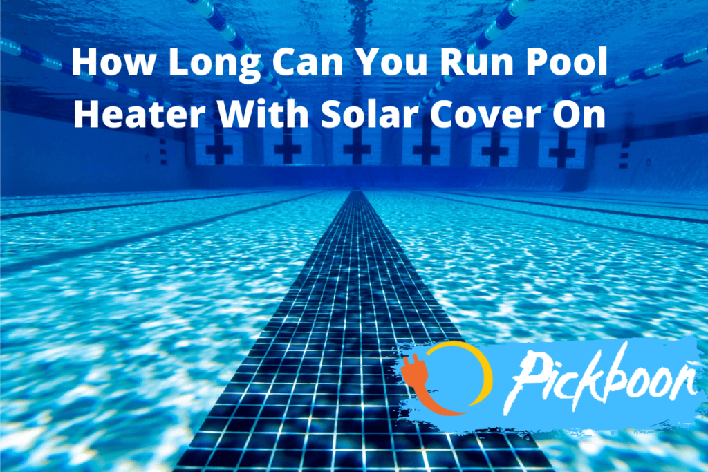 How Long Can You Run Pool Heater With Solar Cover On